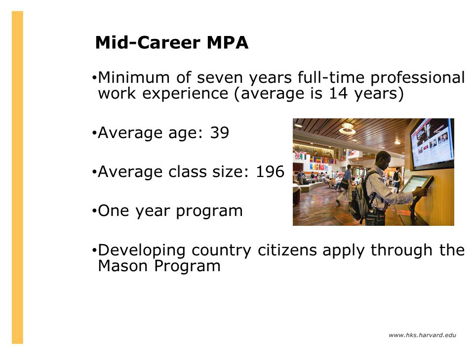 Mid-Career MPA Minimum of seven years full-time professional work experience (average is 14 years) Average age: 39.