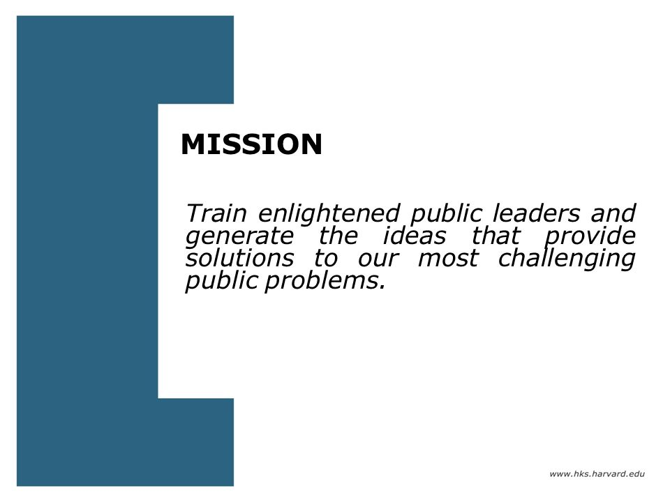 MISSION Train enlightened public leaders and generate the ideas that provide solutions to our most challenging public problems.