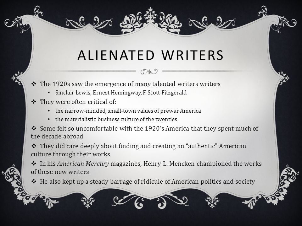 Alienated Writers The 1920s saw the emergence of many talented writers writers. Sinclair Lewis, Ernest Hemingway, F. Scott Fitzgerald.