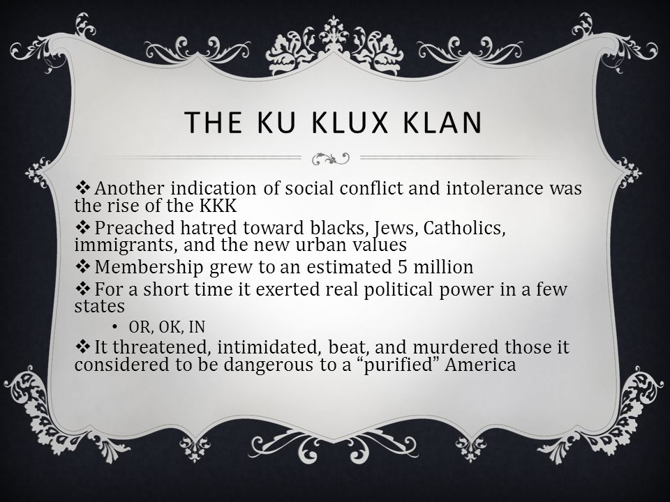 The Ku Klux Klan Another indication of social conflict and intolerance was the rise of the KKK.