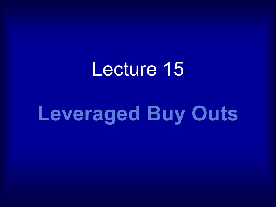 Lecture 15 Leveraged Buy Outs