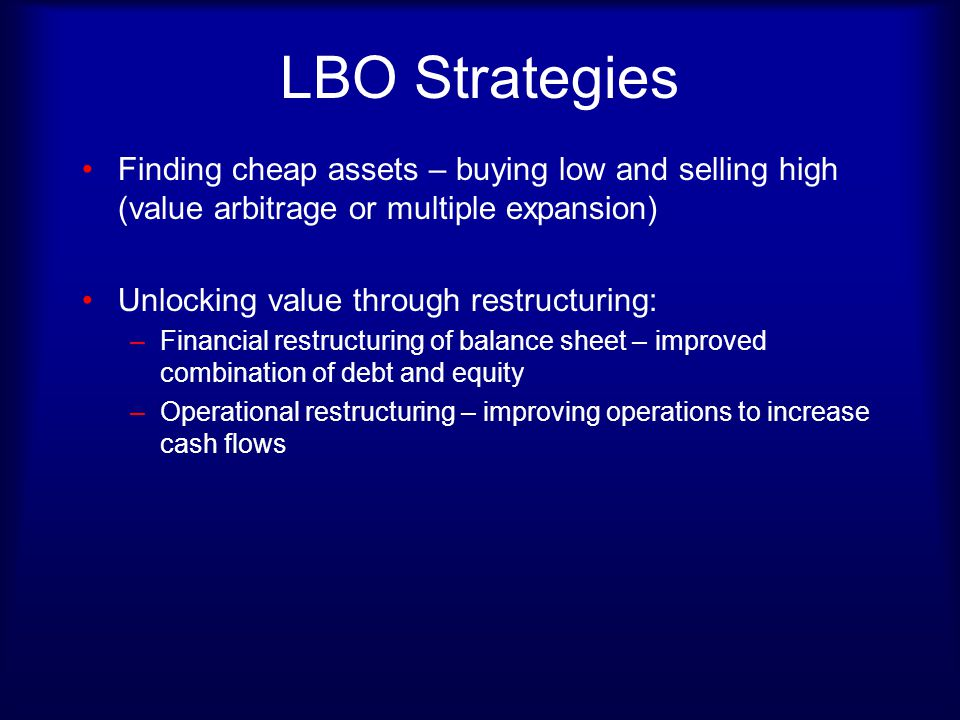 LBO Strategies Finding cheap assets – buying low and selling high (value arbitrage or multiple expansion)