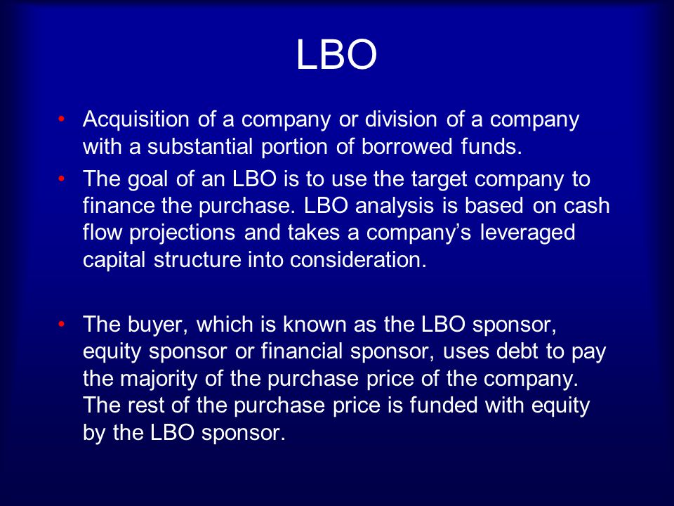 LBO Acquisition of a company or division of a company with a substantial portion of borrowed funds.