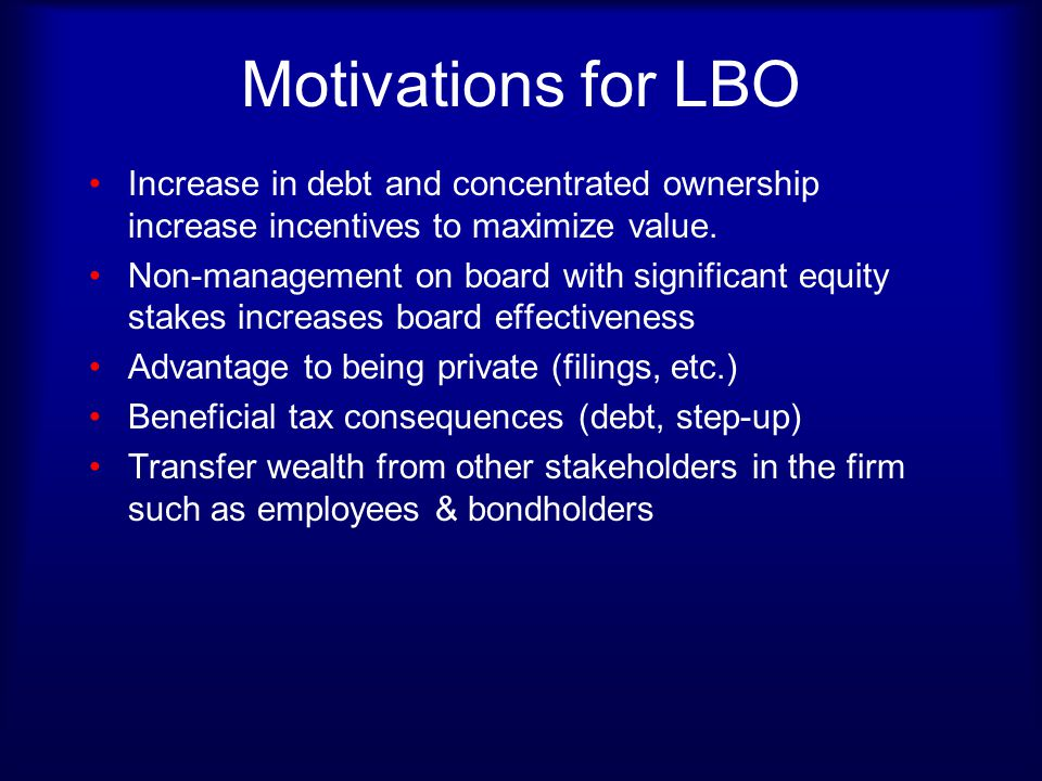 Motivations for LBO Increase in debt and concentrated ownership increase incentives to maximize value.