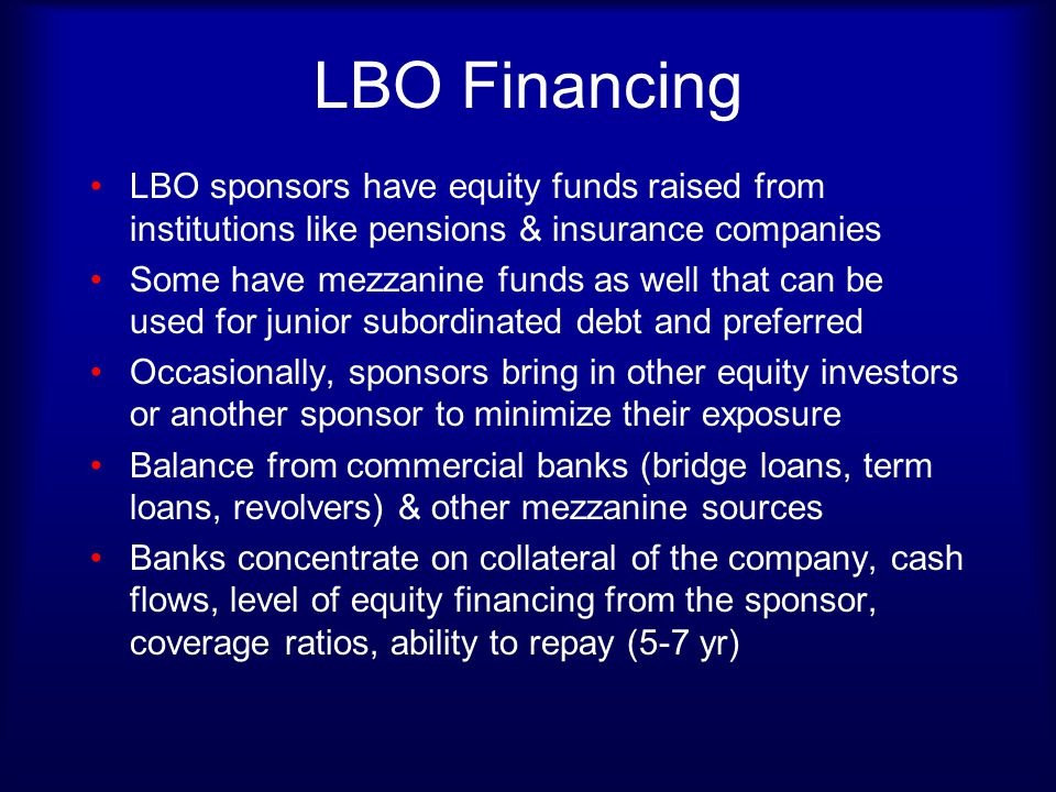 LBO Financing LBO sponsors have equity funds raised from institutions like pensions & insurance companies.