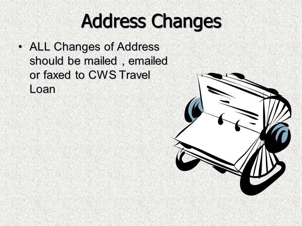 Address Changes ALL Changes of Address should be mailed , emailed or faxed to CWS Travel Loan.