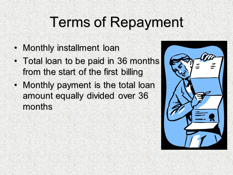 Terms of Repayment Monthly installment loan