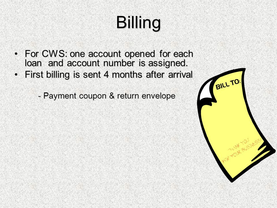 Billing For CWS: one account opened for each loan and account number is assigned. First billing is sent 4 months after arrival.