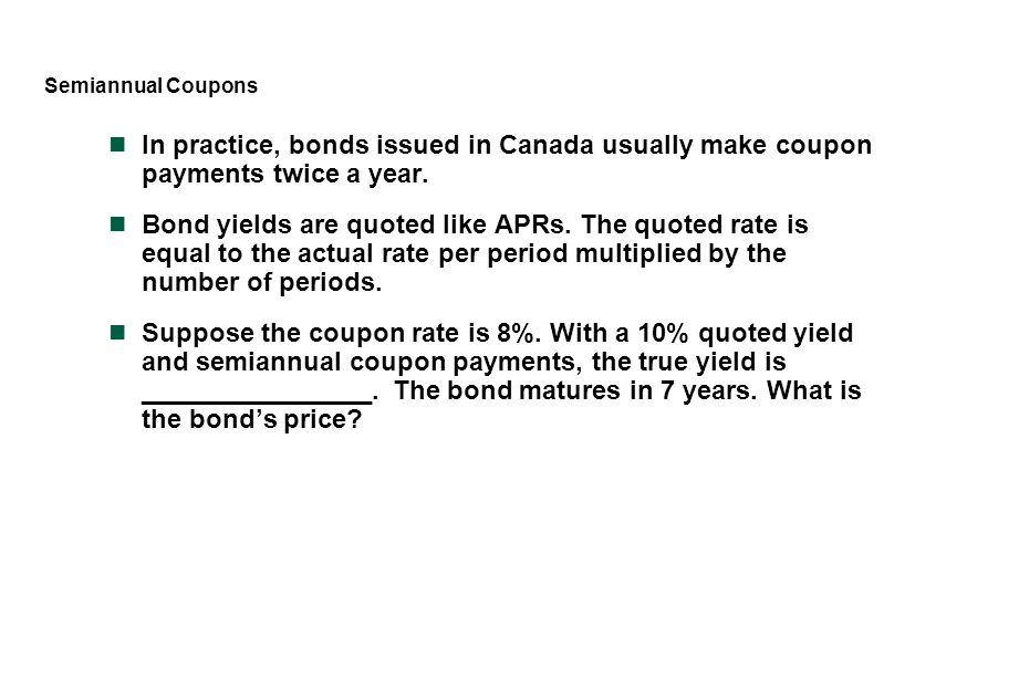 Semiannual Coupons In practice, bonds issued in Canada usually make coupon payments twice a year.