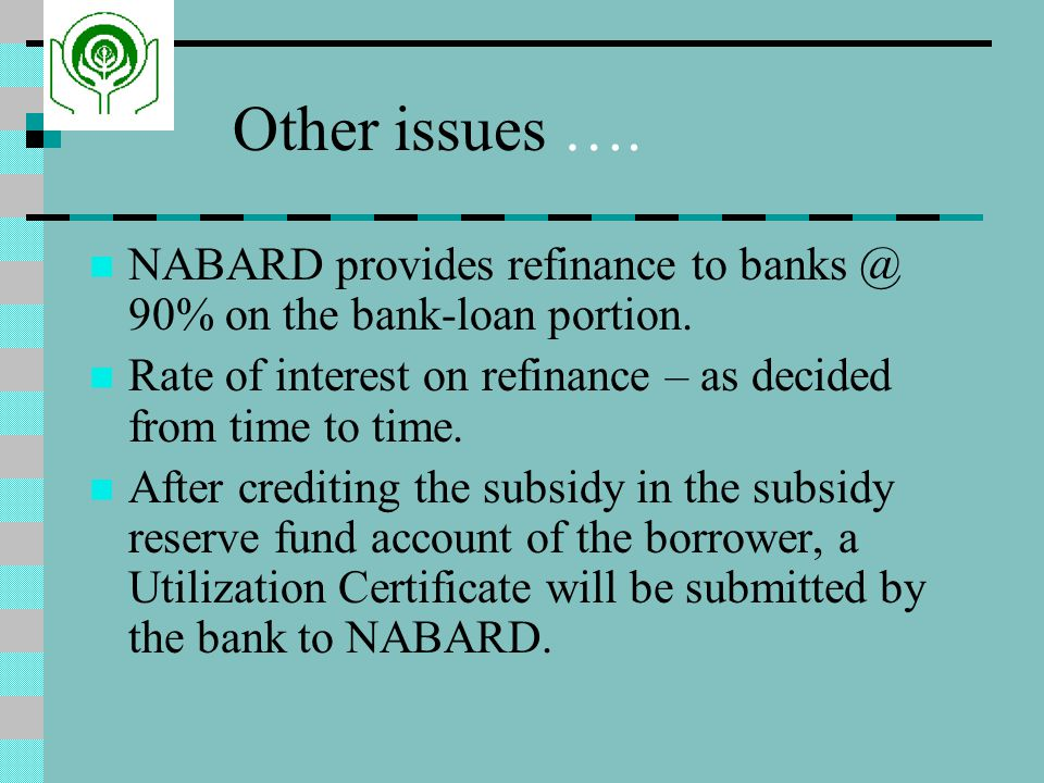 Other issues …. NABARD provides refinance to banks @ 90% on the bank-loan portion. Rate of interest on refinance – as decided from time to time.