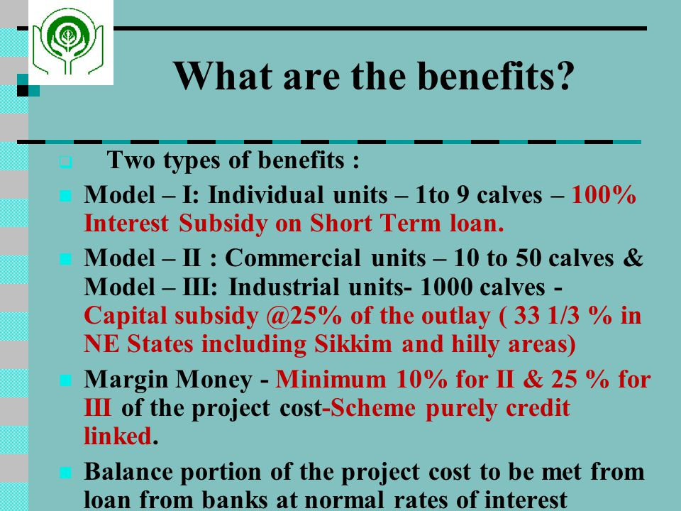 What are the benefits Two types of benefits : Model – I: Individual units – 1to 9 calves – 100% Interest Subsidy on Short Term loan.