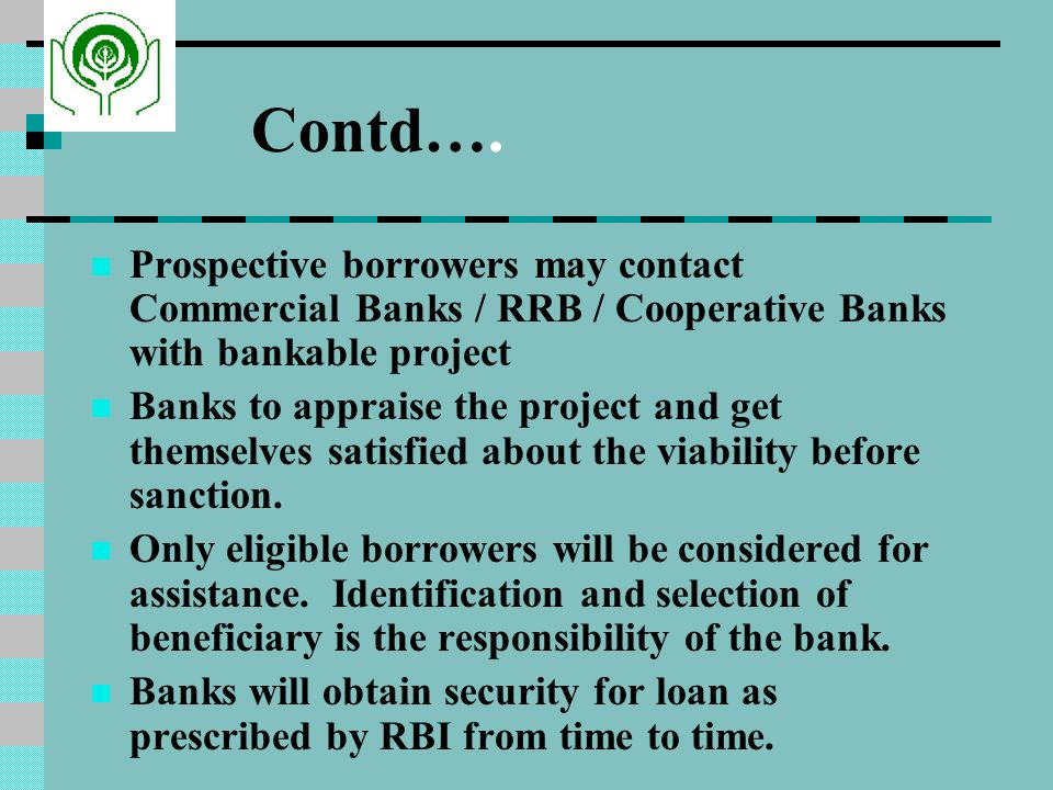 Contd…. Prospective borrowers may contact Commercial Banks / RRB / Cooperative Banks with bankable project.
