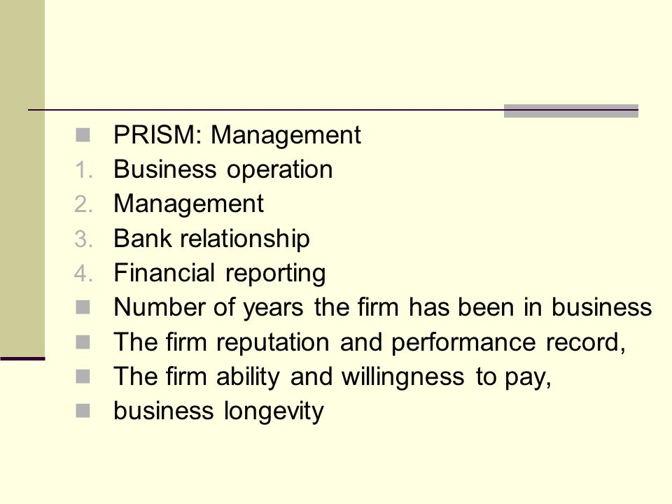 PRISM: Management Business operation. Management. Bank relationship. Financial reporting. Number of years the firm has been in business.