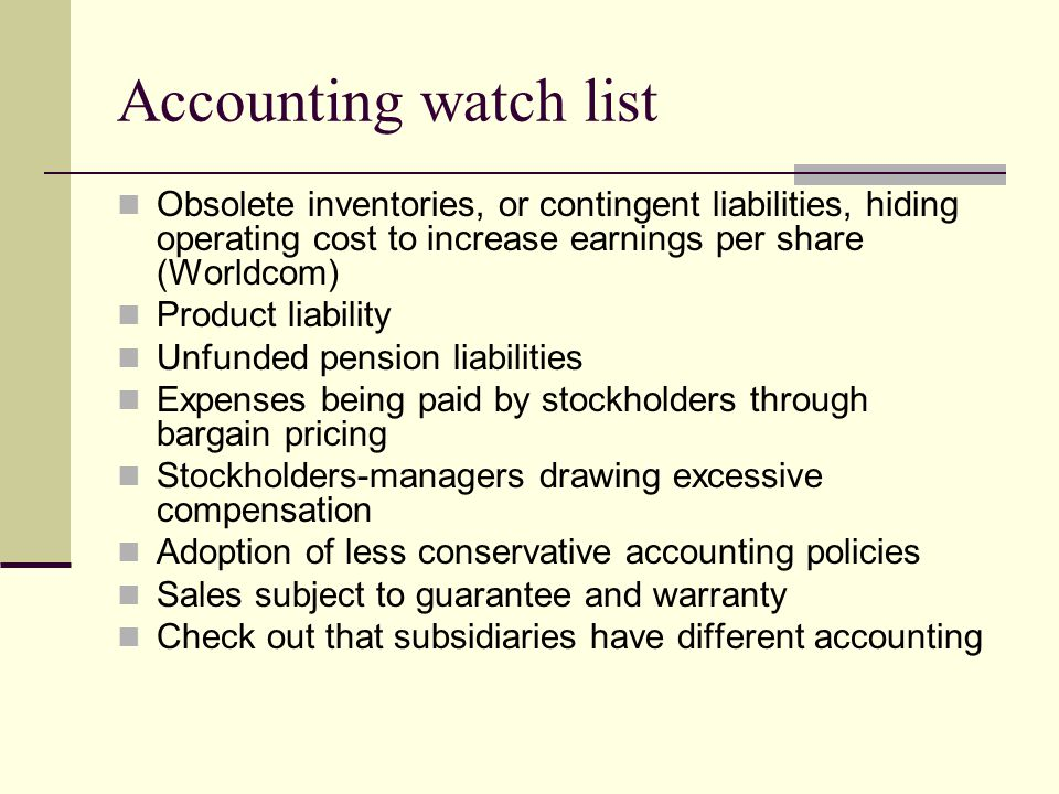 Accounting watch list Obsolete inventories, or contingent liabilities, hiding operating cost to increase earnings per share (Worldcom)
