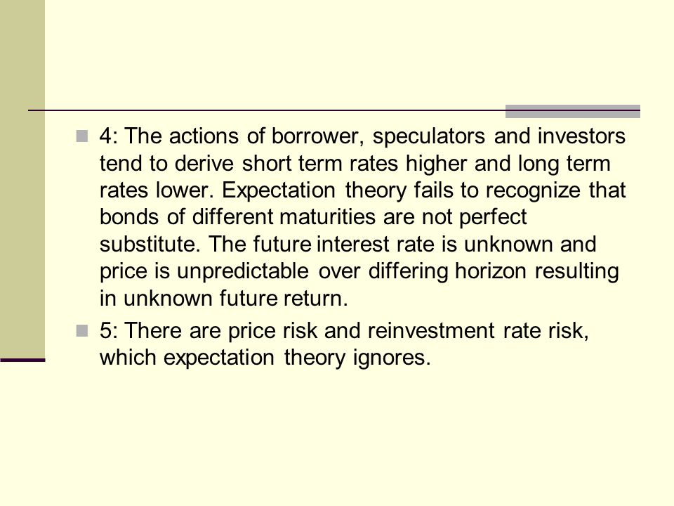 4: The actions of borrower, speculators and investors tend to derive short term rates higher and long term rates lower. Expectation theory fails to recognize that bonds of different maturities are not perfect substitute. The future interest rate is unknown and price is unpredictable over differing horizon resulting in unknown future return.