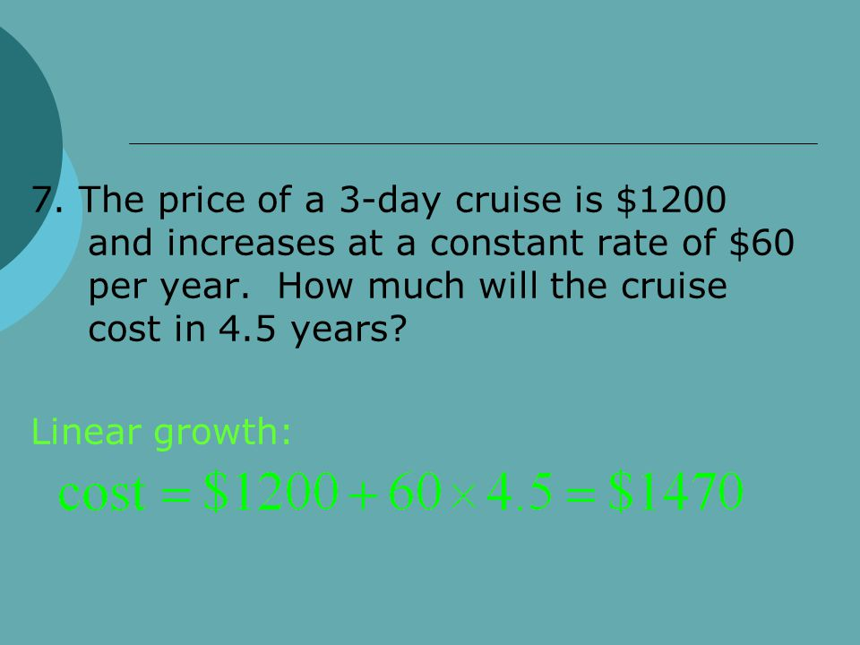 7. The price of a 3-day cruise is $1200 and increases at a constant rate of $60 per year. How much will the cruise cost in 4.5 years