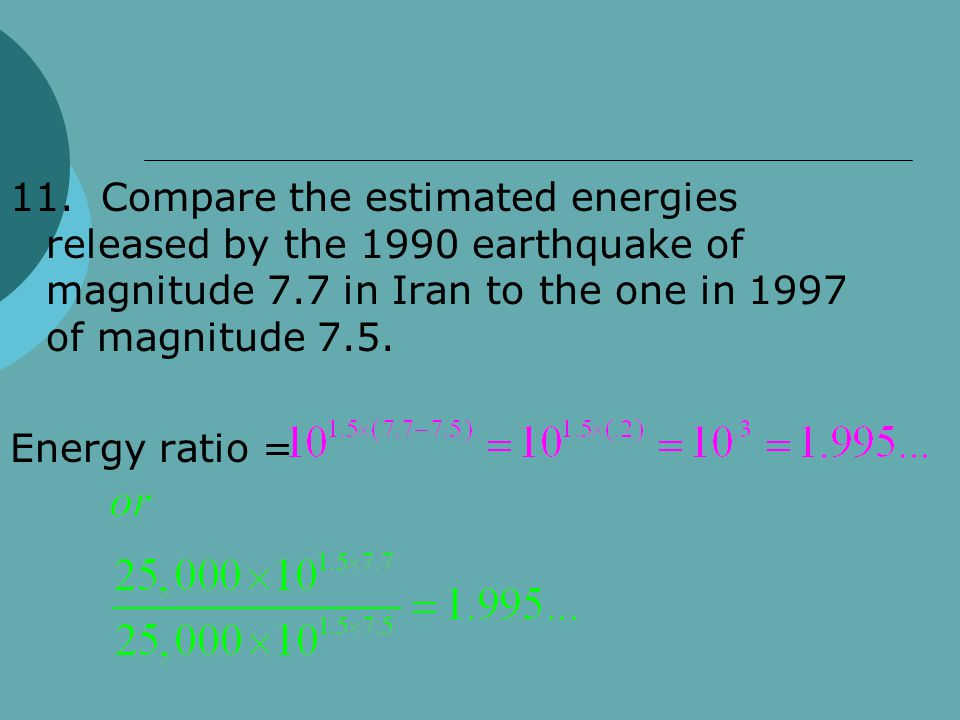 11. Compare the estimated energies released by the 1990 earthquake of magnitude 7.7 in Iran to the one in 1997 of magnitude 7.5.