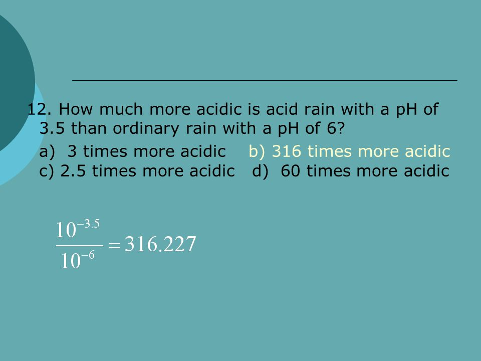 12. How much more acidic is acid rain with a pH of 3