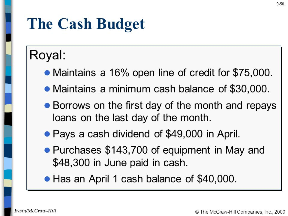 The Cash Budget Royal: Maintains a 16% open line of credit for $75,000. Maintains a minimum cash balance of $30,000.