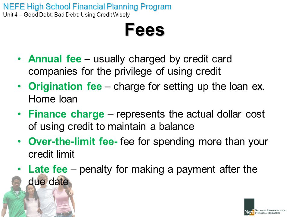 Fees Annual fee – usually charged by credit card companies for the privilege of using credit.