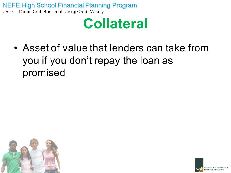 Collateral Asset of value that lenders can take from you if you don't repay the loan as promised