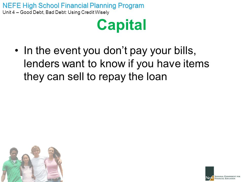Capital In the event you don't pay your bills, lenders want to know if you have items they can sell to repay the loan.