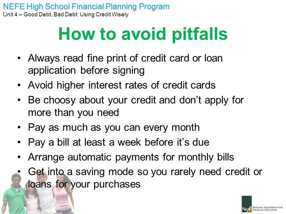 How to avoid pitfalls Always read fine print of credit card or loan application before signing. Avoid higher interest rates of credit cards.