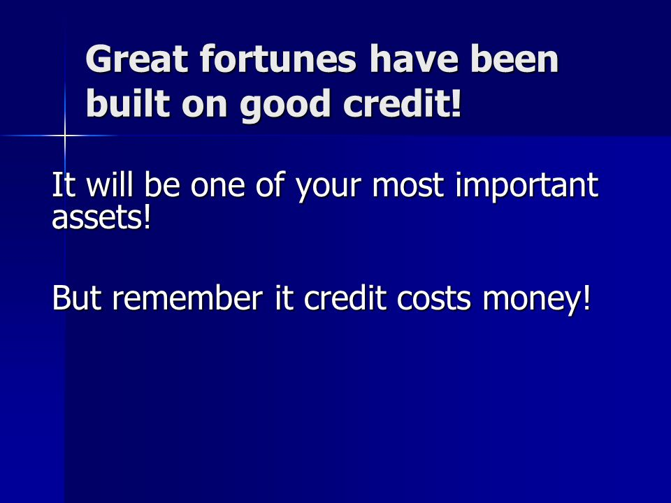 Great fortunes have been built on good credit!