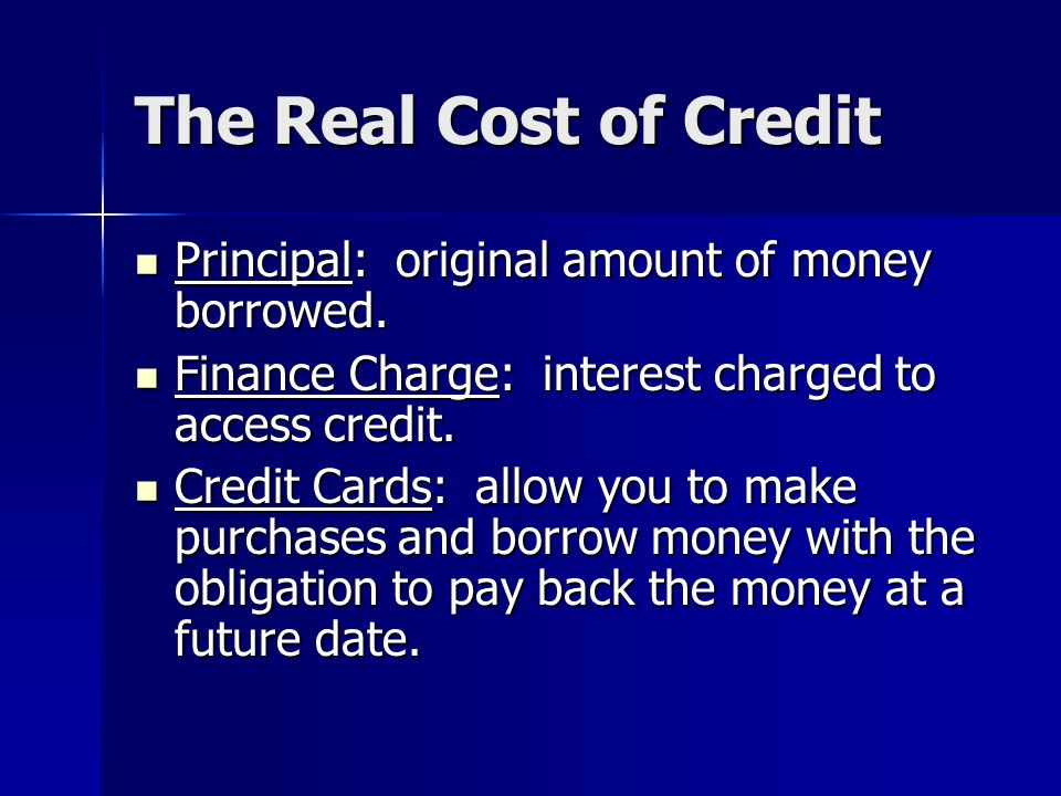 The Real Cost of Credit Principal: original amount of money borrowed.