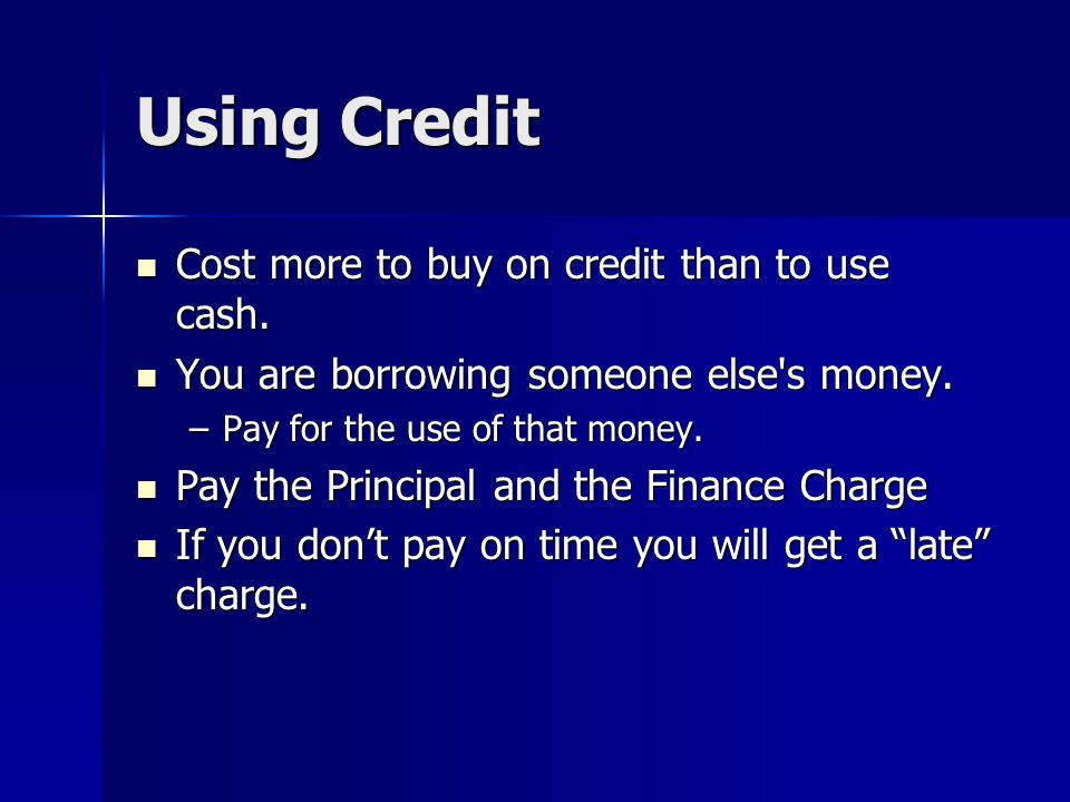 Using Credit Cost more to buy on credit than to use cash.