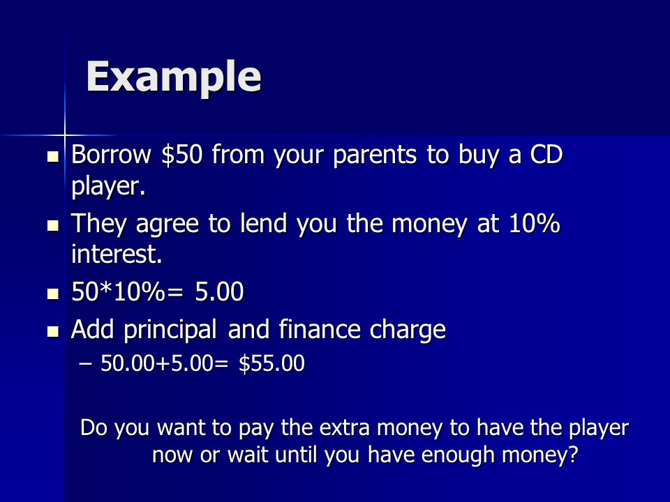 Example Borrow $50 from your parents to buy a CD player.