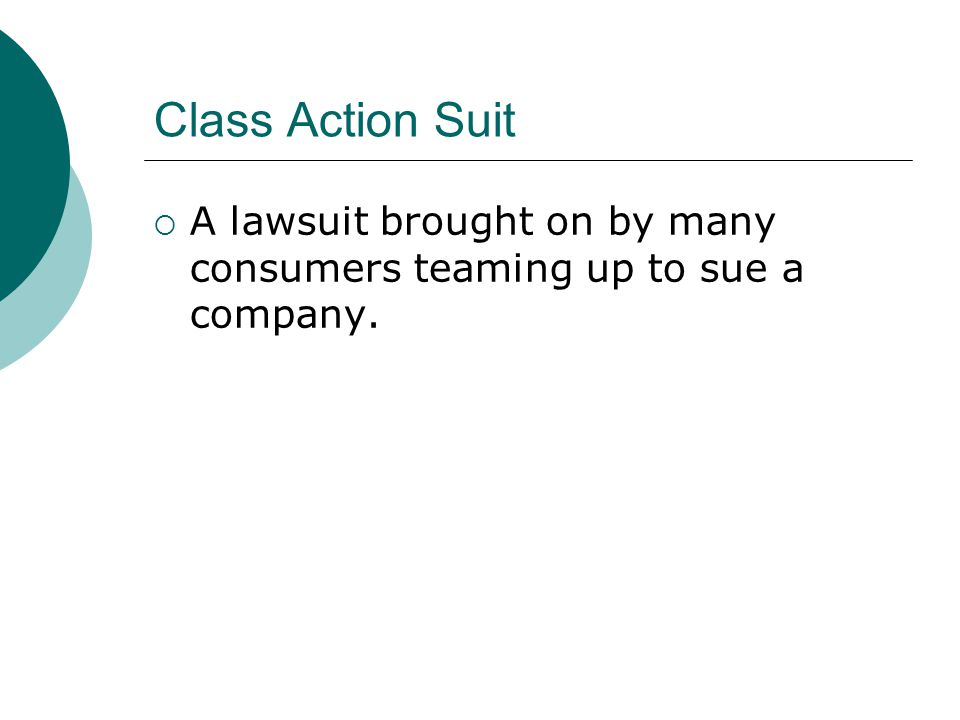Class Action Suit A lawsuit brought on by many consumers teaming up to sue a company.