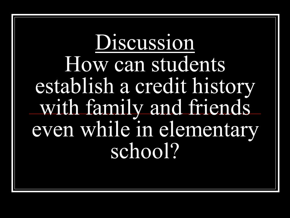 Discussion How can students establish a credit history with family and friends even while in elementary school