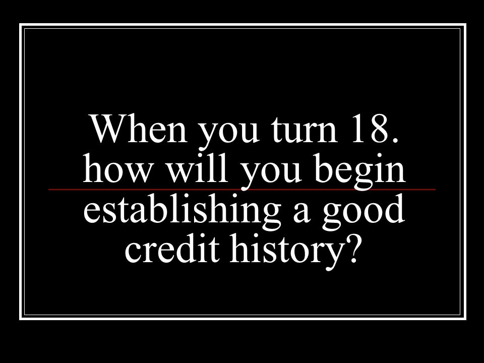 When you turn 18. how will you begin establishing a good credit history