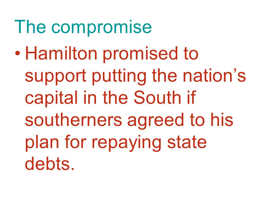 The compromise Hamilton promised to support putting the nation's capital in the South if southerners agreed to his plan for repaying state debts.