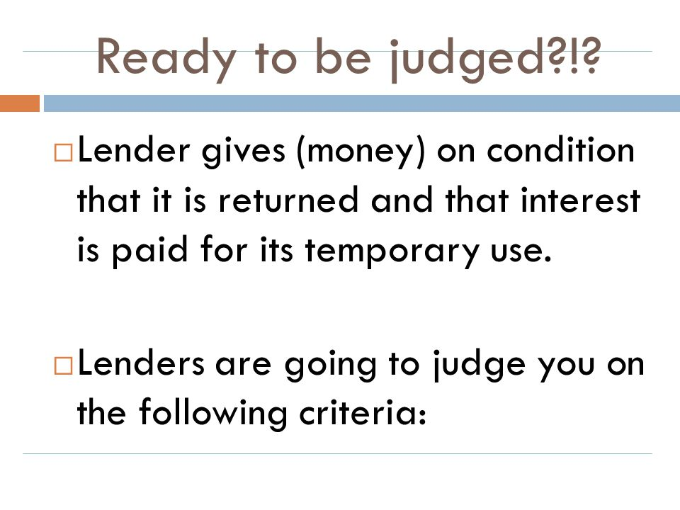 Ready to be judged ! Lender gives (money) on condition that it is returned and that interest is paid for its temporary use.