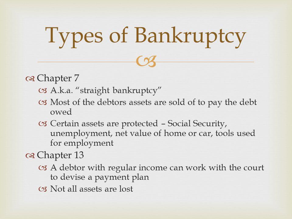 Types of Bankruptcy Chapter 7 Chapter 13 A.k.a. straight bankruptcy