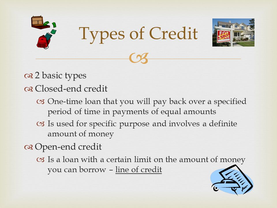 Types of Credit 2 basic types Closed-end credit Open-end credit