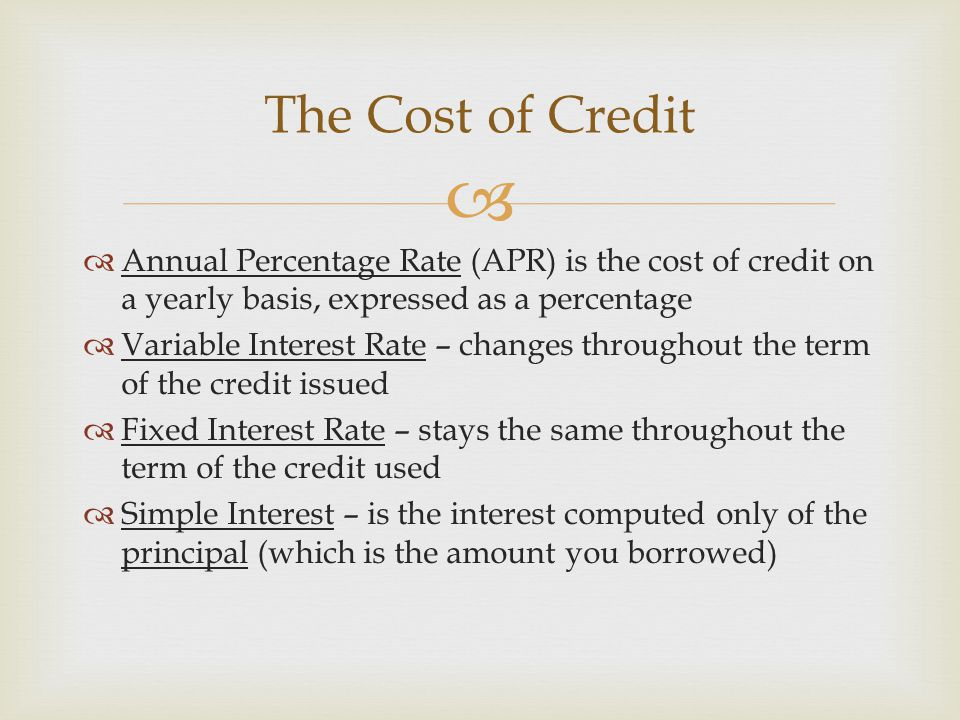 The Cost of Credit Annual Percentage Rate (APR) is the cost of credit on a yearly basis, expressed as a percentage.