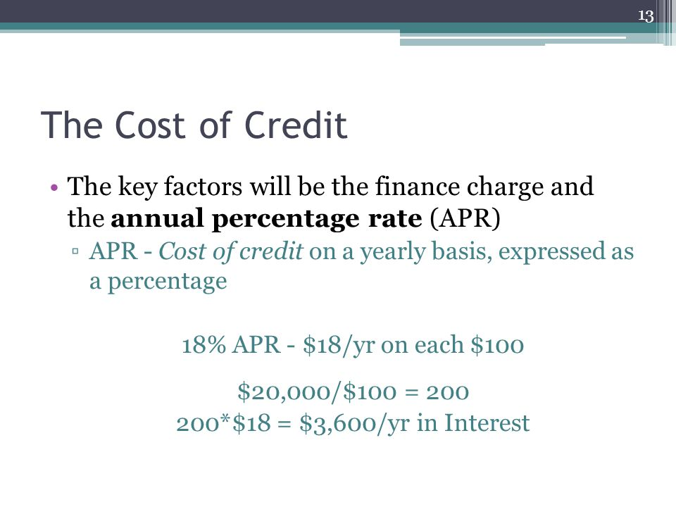The Cost of Credit The key factors will be the finance charge and the annual percentage rate (APR)