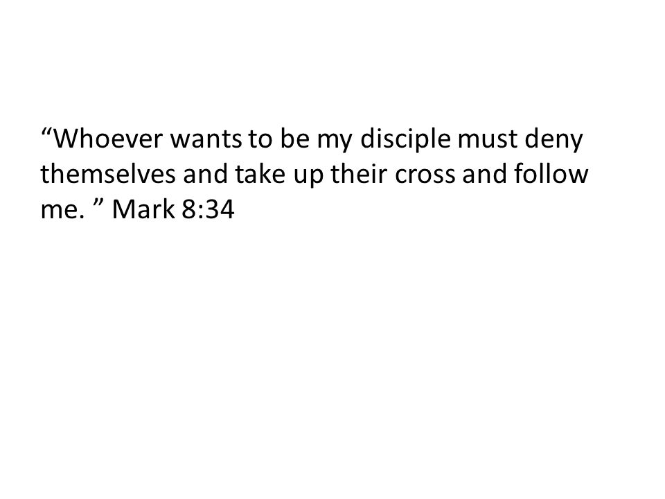Whoever wants to be my disciple must deny themselves and take up their cross and follow me. Mark 8:34