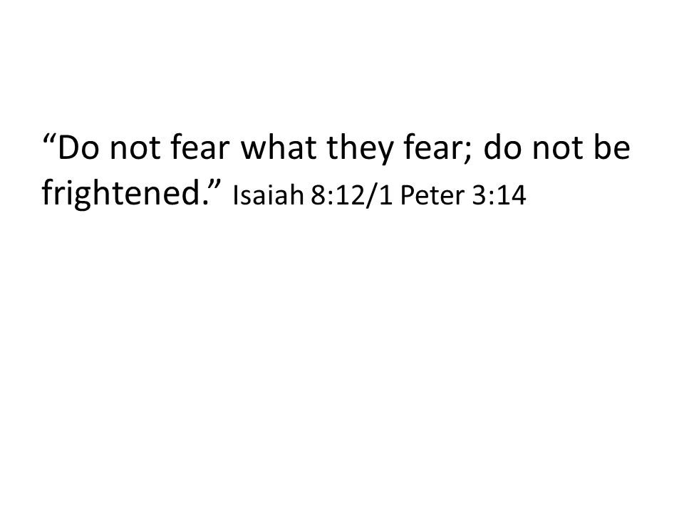 Do not fear what they fear; do not be frightened