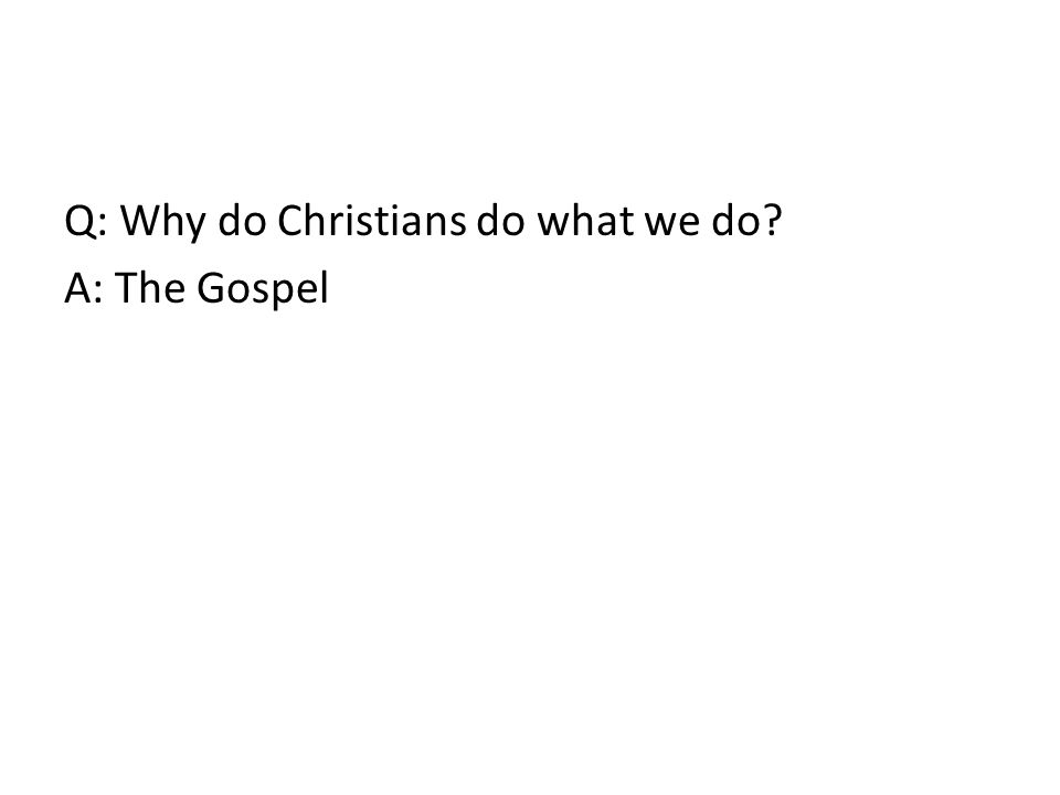 Q: Why do Christians do what we do A: The Gospel
