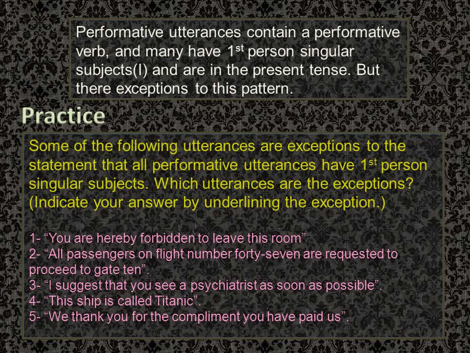 Performative utterances contain a performative verb, and many have 1st person singular subjects(I) and are in the present tense. But there exceptions to this pattern.