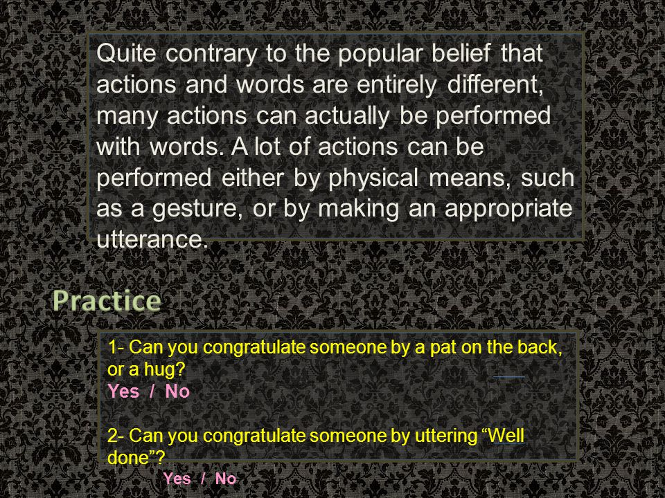 Quite contrary to the popular belief that actions and words are entirely different, many actions can actually be performed with words. A lot of actions can be performed either by physical means, such as a gesture, or by making an appropriate utterance.
