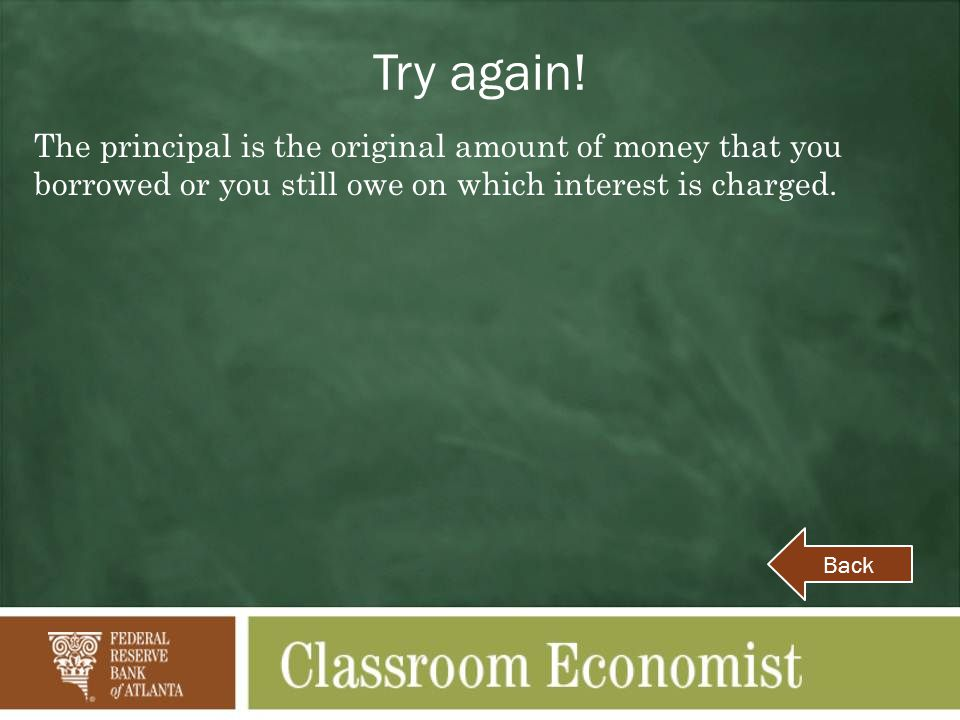 Try again! The principal is the original amount of money that you borrowed or you still owe on which interest is charged.