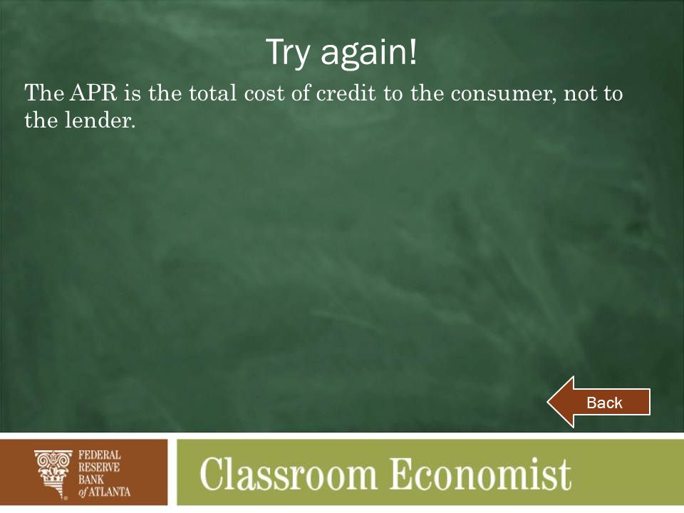 Try again! The APR is the total cost of credit to the consumer, not to the lender. Back