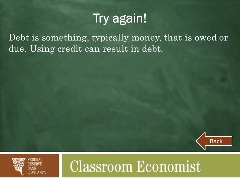 Try again! Debt is something, typically money, that is owed or due. Using credit can result in debt.