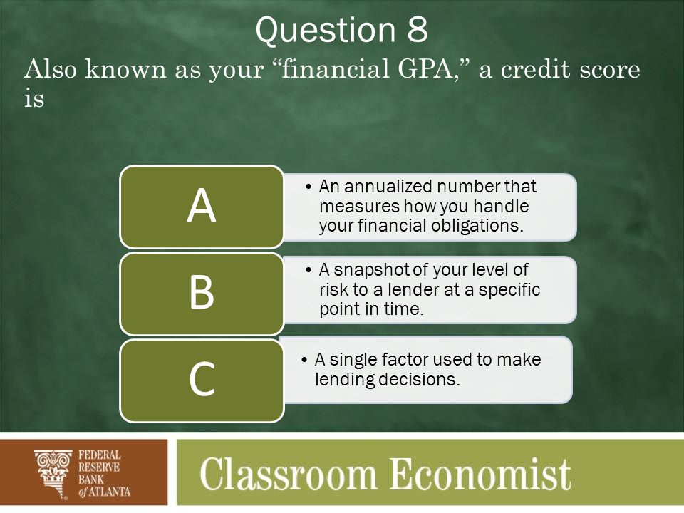 Question 8 Also known as your financial GPA, a credit score is