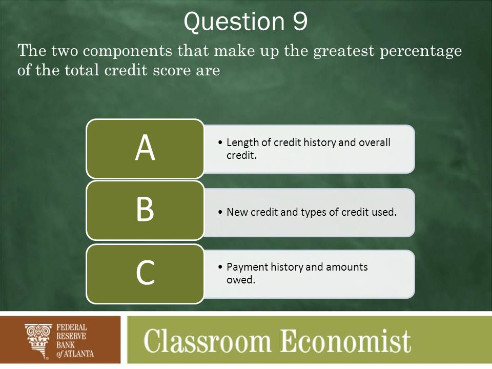 Question 9 The two components that make up the greatest percentage of the total credit score are. A.